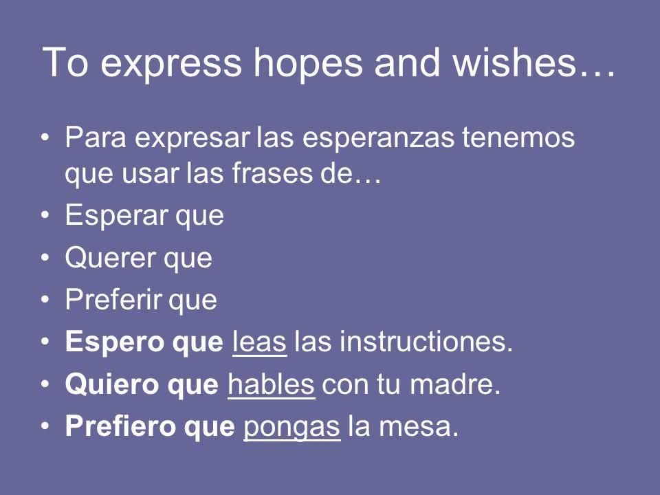 To express hopes and wishes… Para expresar las esperanzas tenemos que usar las frases de… Esperar que Querer que Preferir que Espero que leas las instructiones.