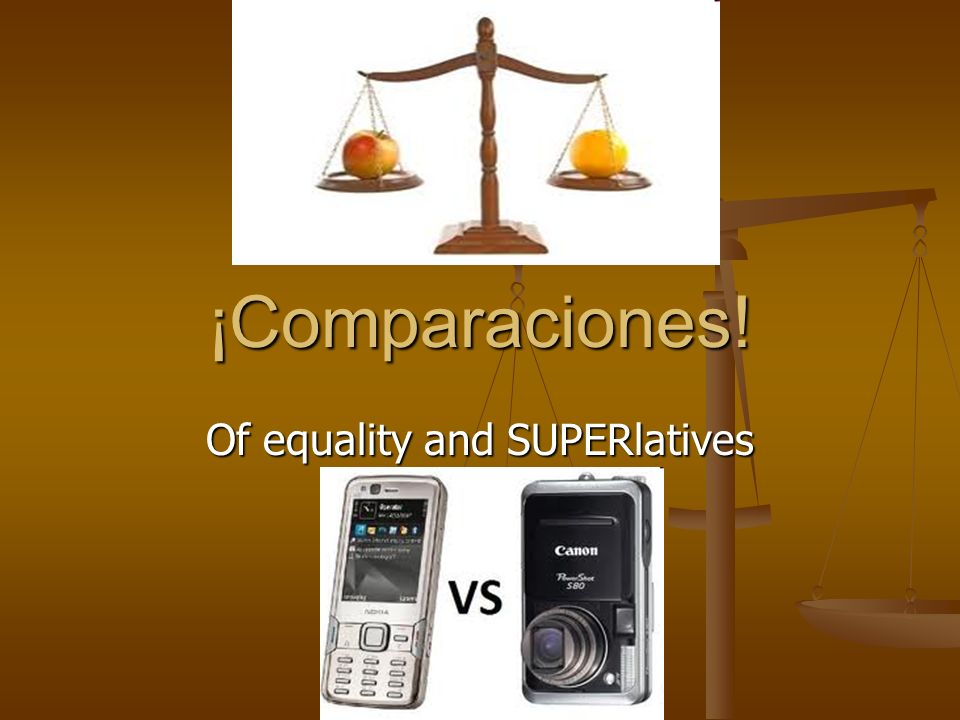 ¡Comparaciones! Of equality and SUPERlatives