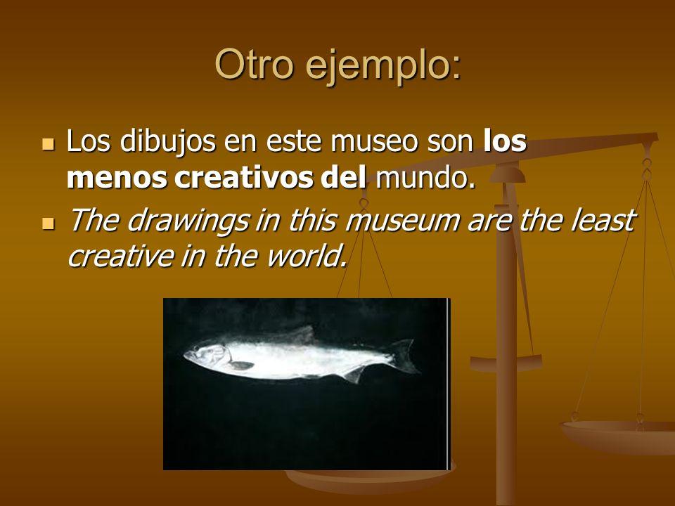 Otro ejemplo: Los dibujos en este museo son los menos creativos del mundo. Los dibujos en este museo son los menos creativos del mundo. The drawings i