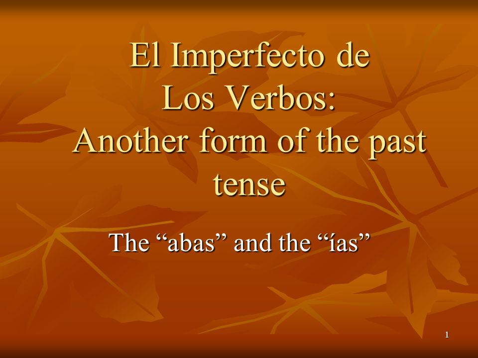 1 The abas and the ías El Imperfecto de Los Verbos: Another form of the past tense