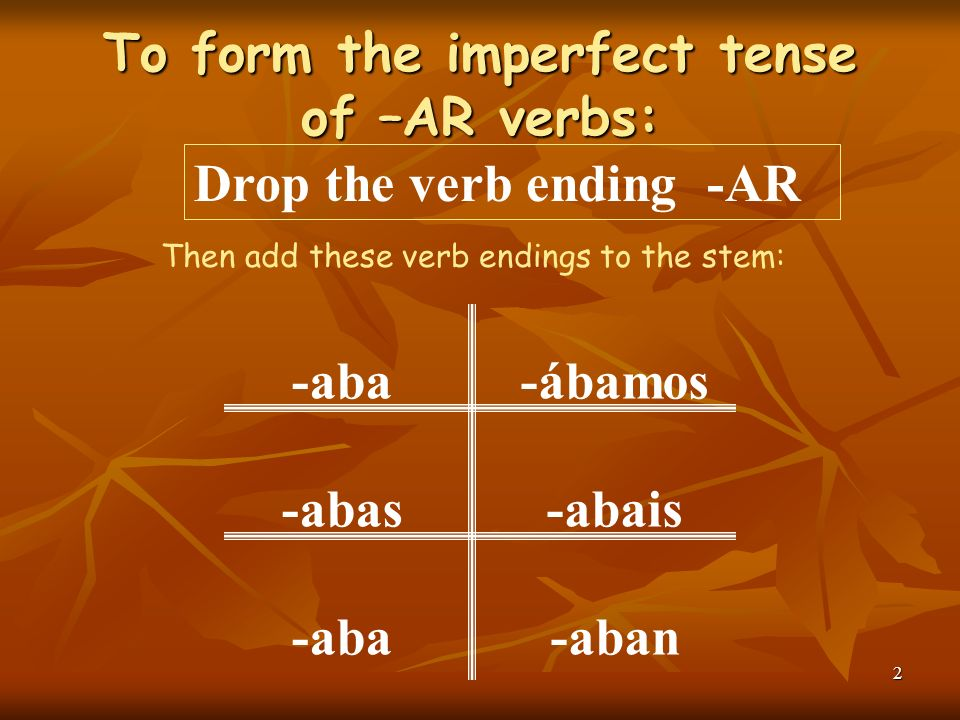 2 To form the imperfect tense of –AR verbs: Then add these verb endings to the stem: -aba -abas -aba -ábamos -abais -aban Drop the verb ending -AR