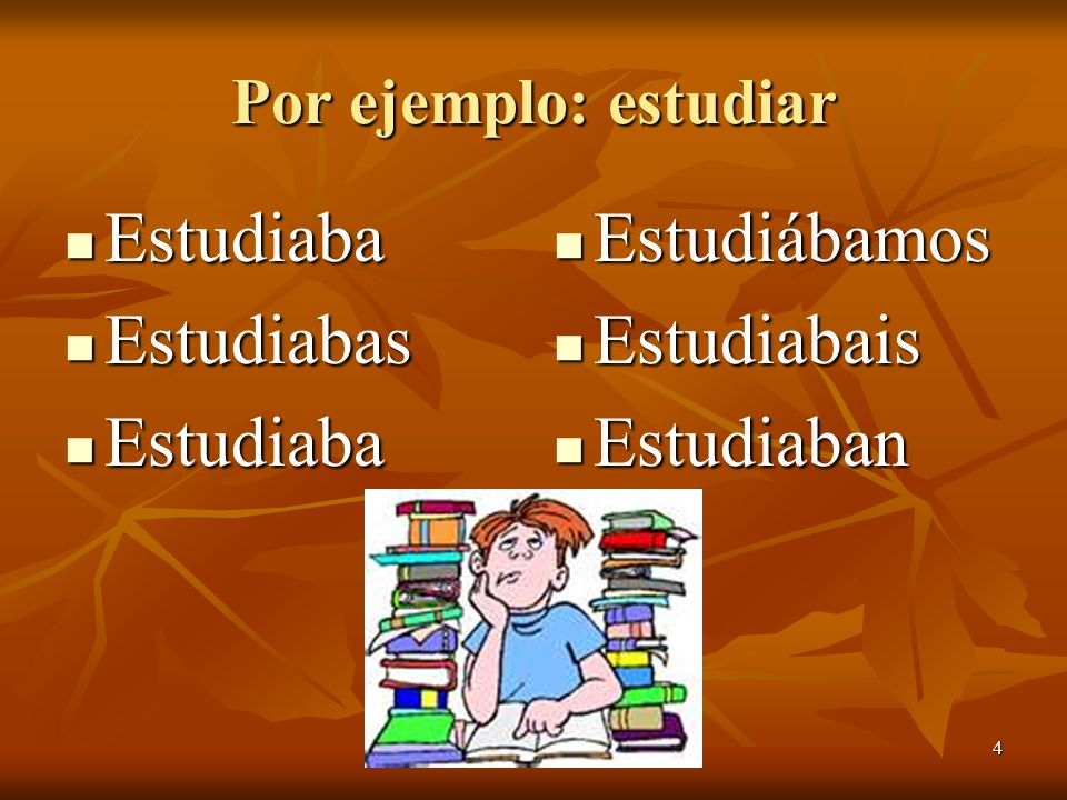4 Por ejemplo: estudiar Estudiaba Estudiaba Estudiabas Estudiabas Estudiaba Estudiaba Estudiábamos Estudiábamos Estudiabais Estudiabais Estudiaban Estudiaban