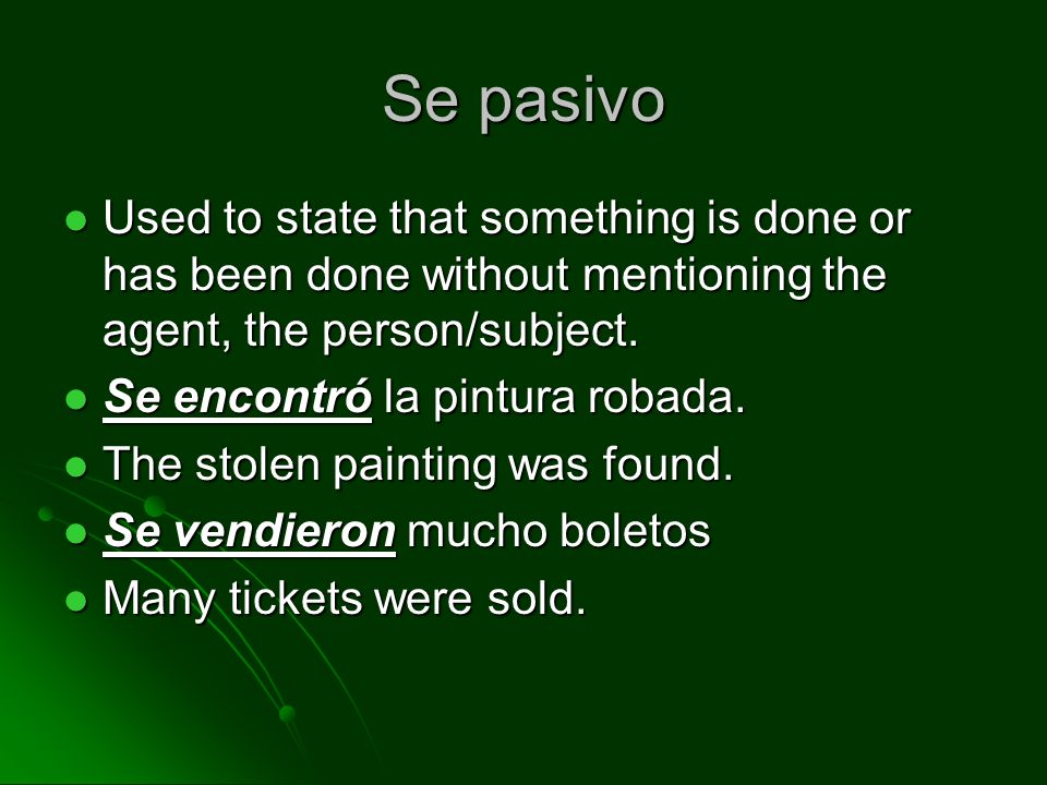 Se pasivo Used to state that something is done or has been done without mentioning the agent, the person/subject.