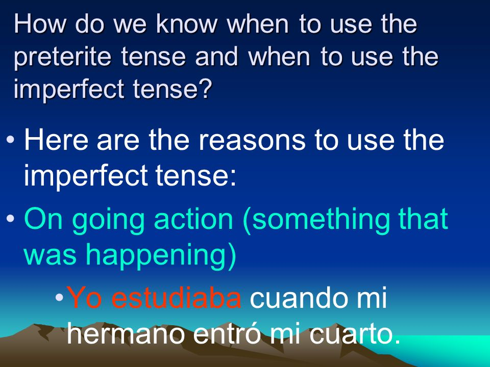 How do we know when to use the preterite tense and when to use the imperfect tense.