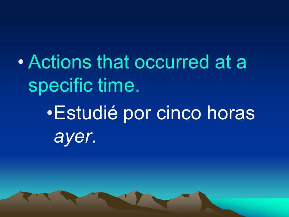 Actions that occurred at a specific time. Estudié por cinco horas ayer.