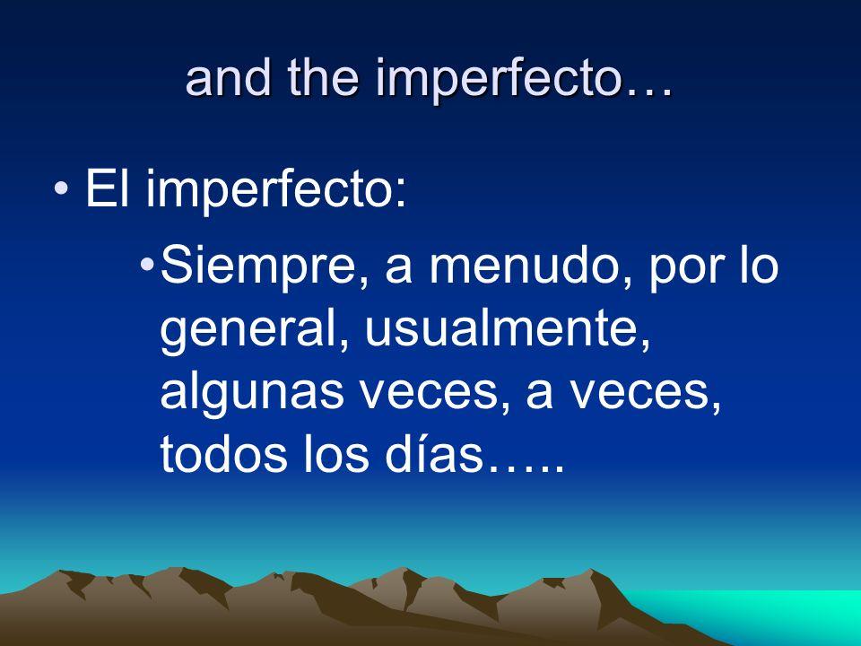 and the imperfecto… El imperfecto: Siempre, a menudo, por lo general, usualmente, algunas veces, a veces, todos los días…..