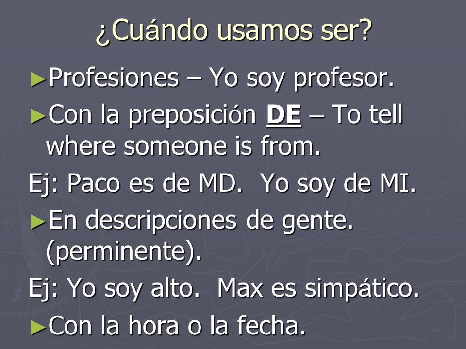 ¿ Cu á ndo usamos ser? Profesiones – Yo soy profesor. Profesiones – Yo soy profesor. Con la preposici ó n DE – To tell where someone is from. Con la p