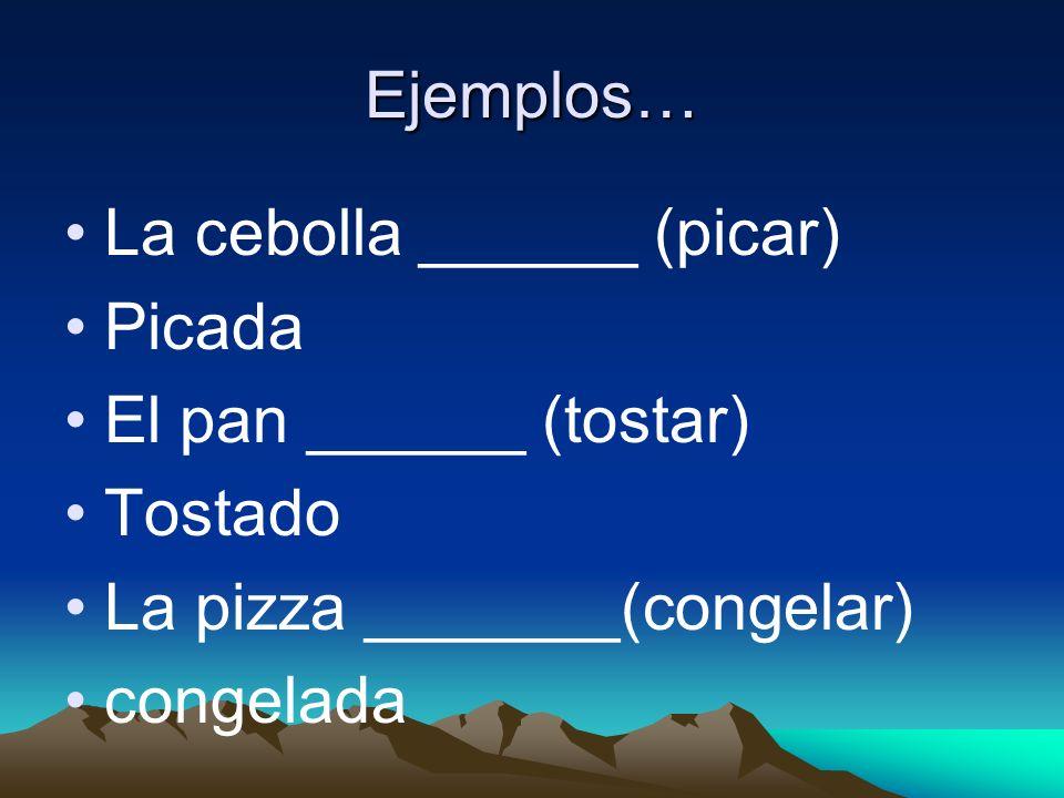 Ejemplos… La cebolla ______ (picar) Picada El pan ______ (tostar) Tostado La pizza _______(congelar) congelada