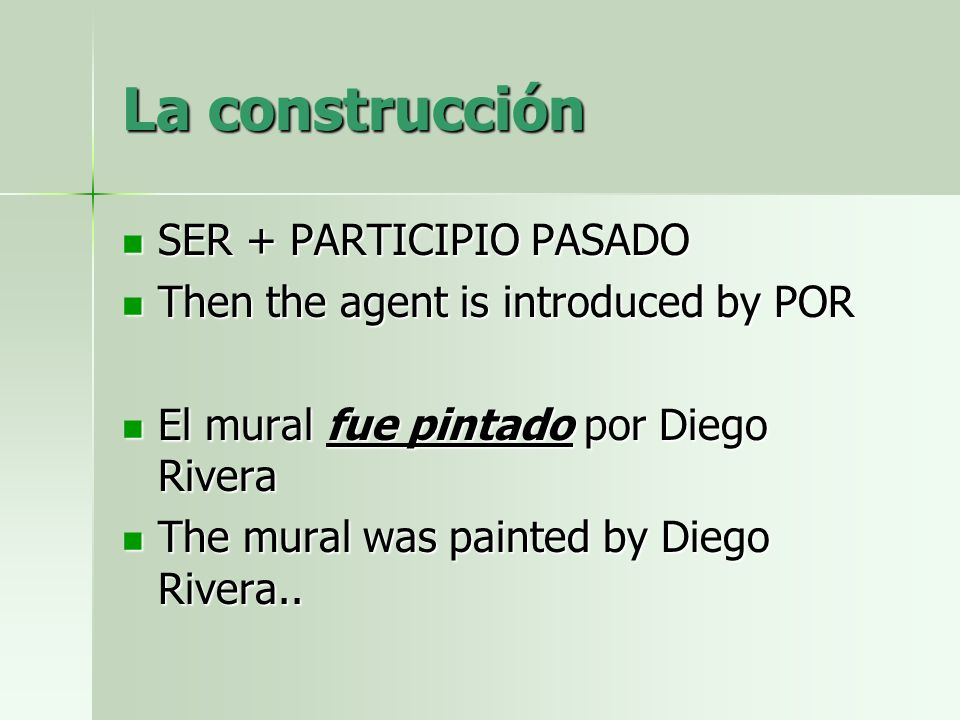 La construcción SER + PARTICIPIO PASADO SER + PARTICIPIO PASADO Then the agent is introduced by POR Then the agent is introduced by POR El mural fue p