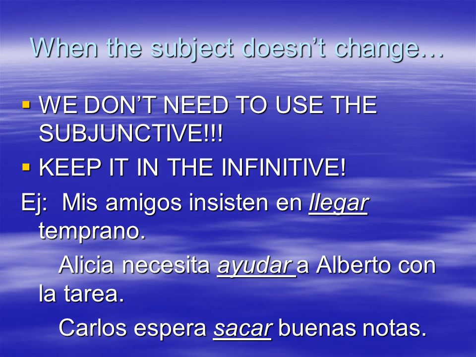 When the subject doesnt change… WE DONT NEED TO USE THE SUBJUNCTIVE!!.