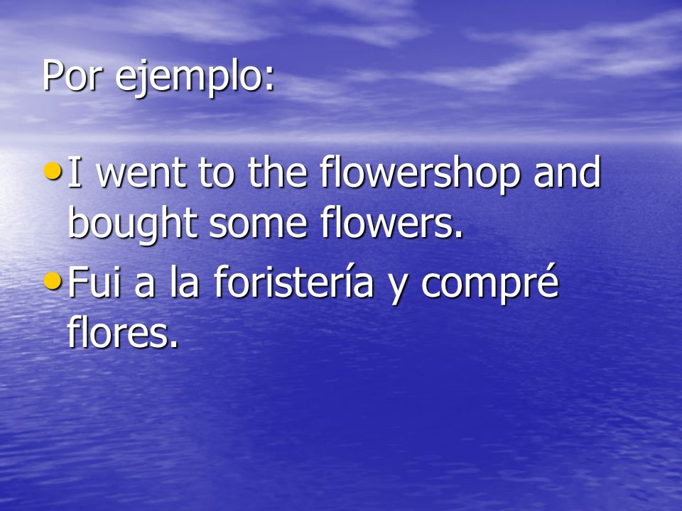 Por ejemplo: I went to the flowershop and bought some flowers.