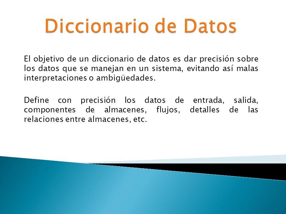 El objetivo de un diccionario de datos es dar precisión sobre los datos que se manejan en un sistema, evitando así malas interpretaciones o ambigüedad