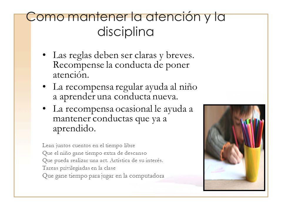 Como mantener la atención y la disciplina Las reglas deben ser claras y breves. Recompense la conducta de poner atención. La recompensa regular ayuda