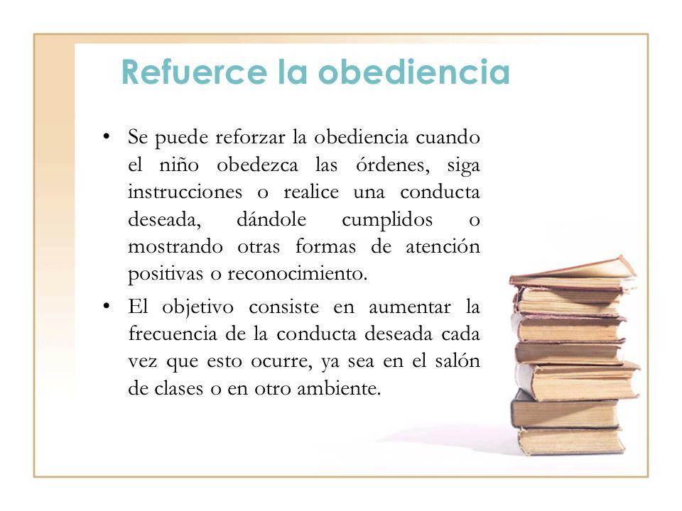 Refuerce la obediencia Se puede reforzar la obediencia cuando el niño obedezca las órdenes, siga instrucciones o realice una conducta deseada, dándole