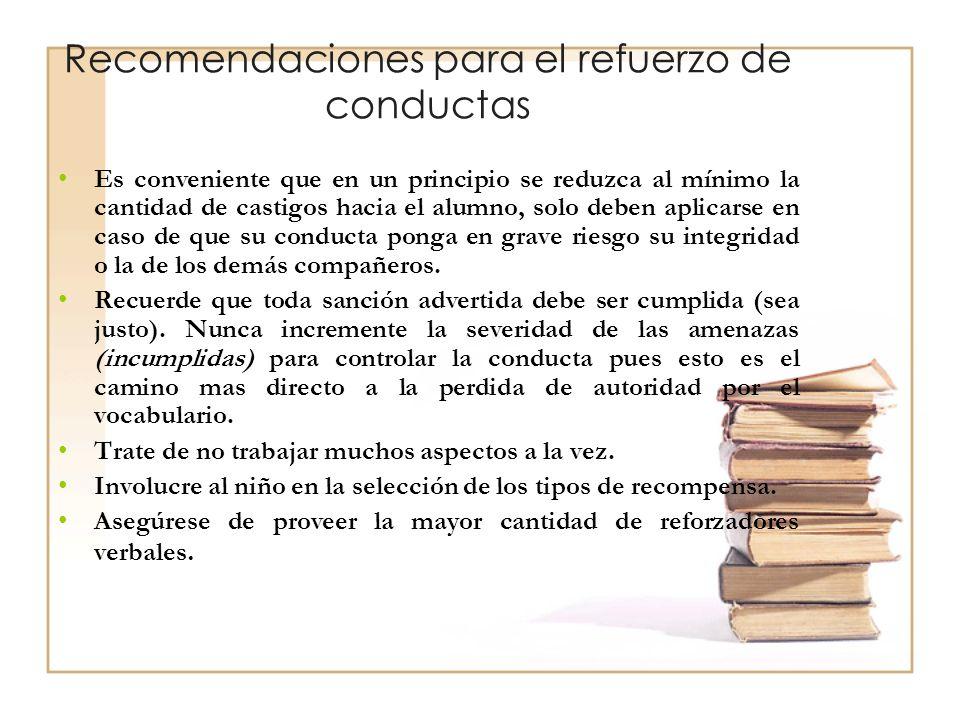 Recomendaciones para el refuerzo de conductas Es conveniente que en un principio se reduzca al mínimo la cantidad de castigos hacia el alumno, solo de