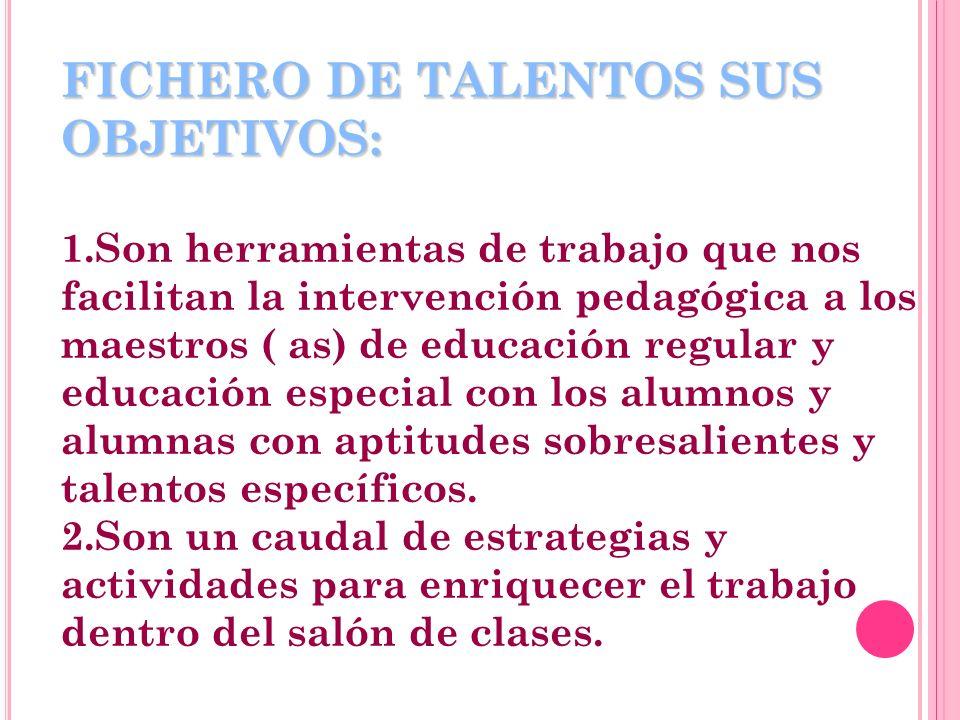 FICHERO DE TALENTOS SUS OBJETIVOS: FICHERO DE TALENTOS SUS OBJETIVOS: 1.Son herramientas de trabajo que nos facilitan la intervención pedagógica a los