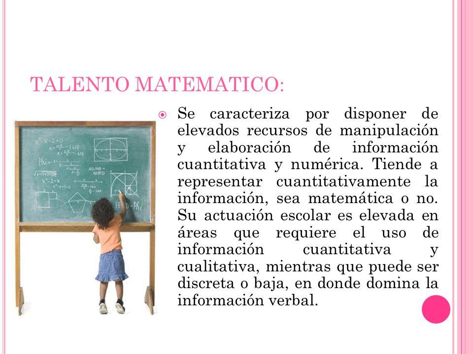 TALENTO MATEMATICO: Se caracteriza por disponer de elevados recursos de manipulación y elaboración de información cuantitativa y numérica. Tiende a re