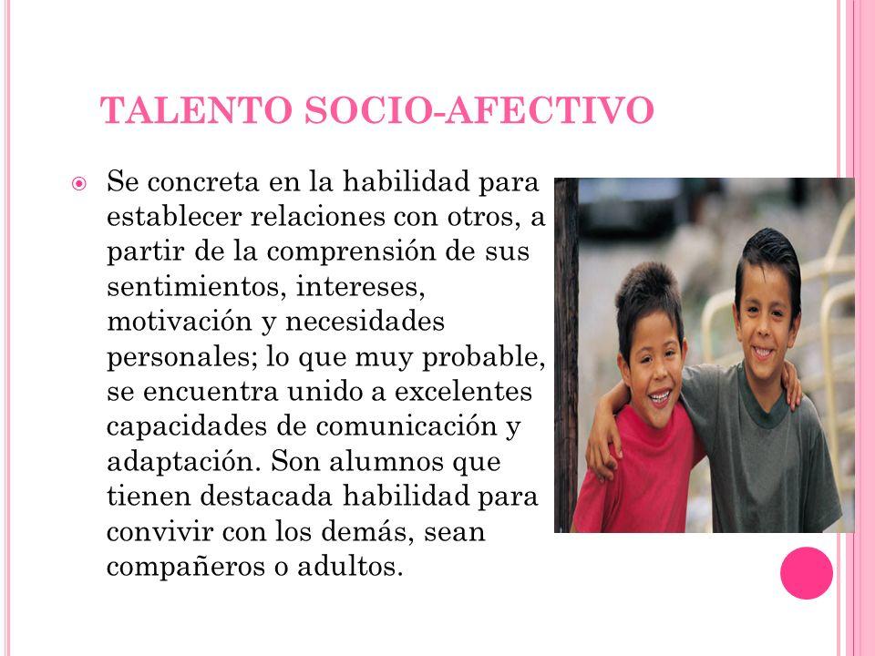 TALENTO SOCIO-AFECTIVO Se concreta en la habilidad para establecer relaciones con otros, a partir de la comprensión de sus sentimientos, intereses, mo