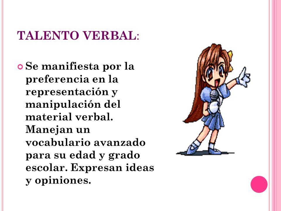 TALENTO VERBAL : Se manifiesta por la preferencia en la representación y manipulación del material verbal. Manejan un vocabulario avanzado para su eda