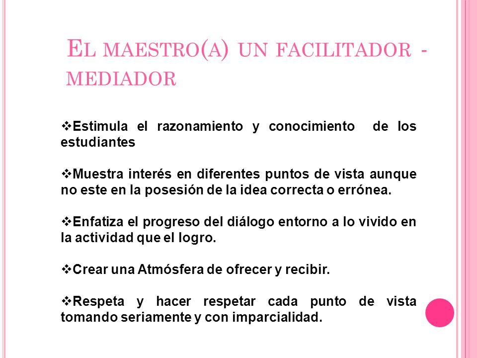 E L MAESTRO ( A ) UN FACILITADOR - MEDIADOR Estimula el razonamiento y conocimiento de los estudiantes Muestra interés en diferentes puntos de vista a