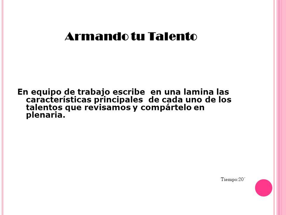 Armando tu Talento En equipo de trabajo escribe en una lamina las características principales de cada uno de los talentos que revisamos y compártelo e