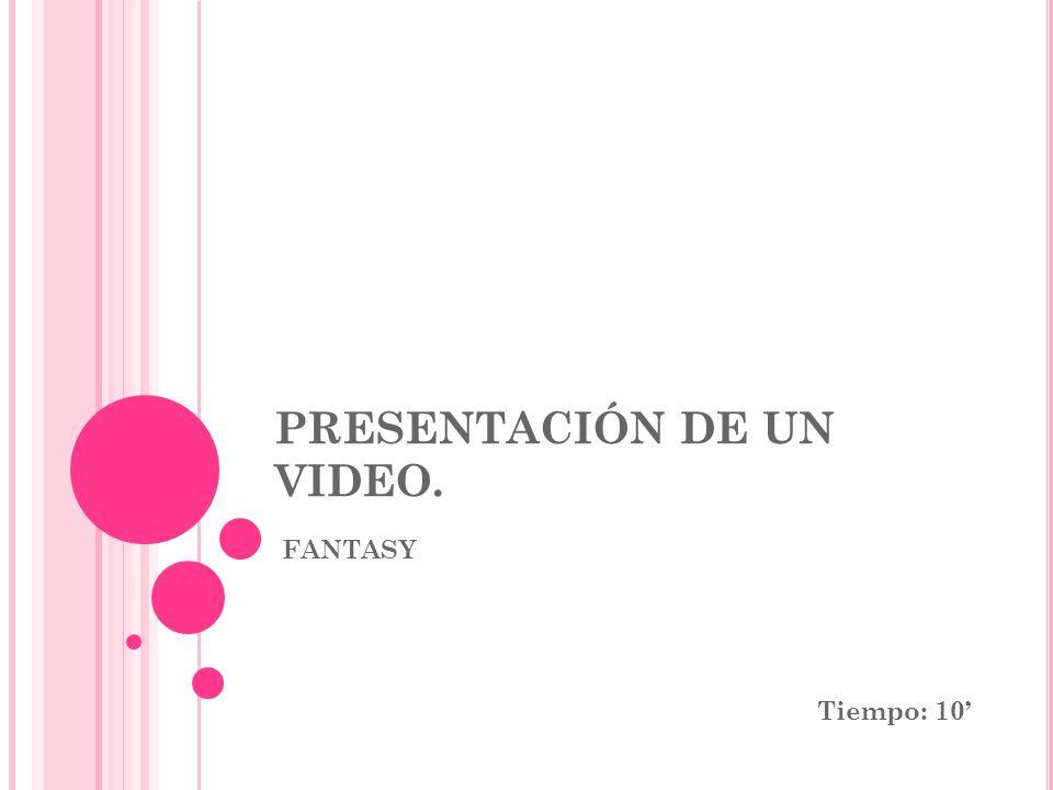 PRESENTACIÓN DE UN VIDEO. FANTASY Tiempo: 10