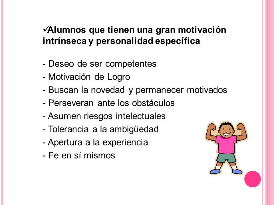 Alumnos que tienen una gran motivación intrínseca y personalidad específica - Deseo de ser competentes - Motivación de Logro - Buscan la novedad y per