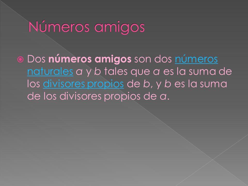 Dos números amigos son dos números naturales a y b tales que a es la suma de los divisores propios de b, y b es la suma de los divisores propios de a.