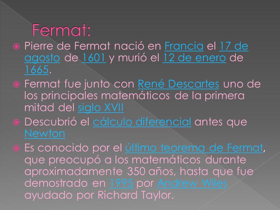 Pierre de Fermat nació en Francia el 17 de agosto de 1601 y murió el 12 de enero de 1665.Francia17 de agosto160112 de enero 1665 Fermat fue junto con