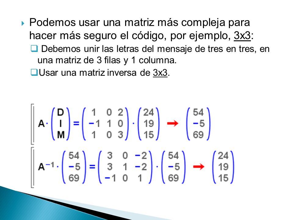 Podemos usar una matriz más compleja para hacer más seguro el código, por ejemplo, 3x3: Debemos unir las letras del mensaje de tres en tres, en una matriz de 3 filas y 1 columna.