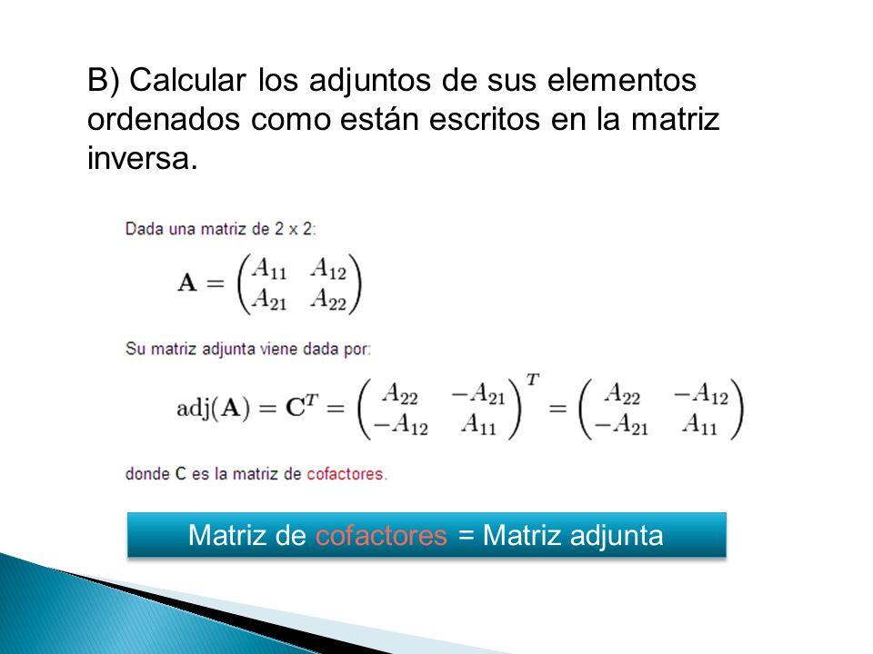 B) Calcular los adjuntos de sus elementos ordenados como están escritos en la matriz inversa.