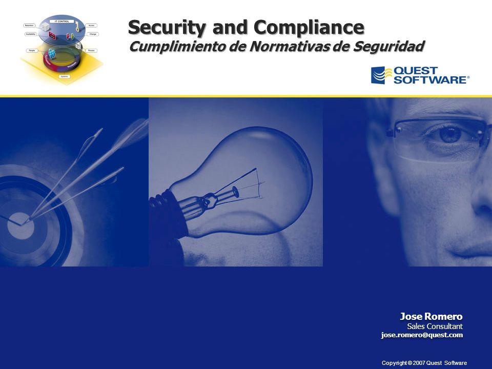 Copyright © 2007 Quest Software Security and Compliance Cumplimiento de Normativas de Seguridad Jose Romero Sales Consultant jose.romero@quest.com Jose Romero Sales Consultant jose.romero@quest.com