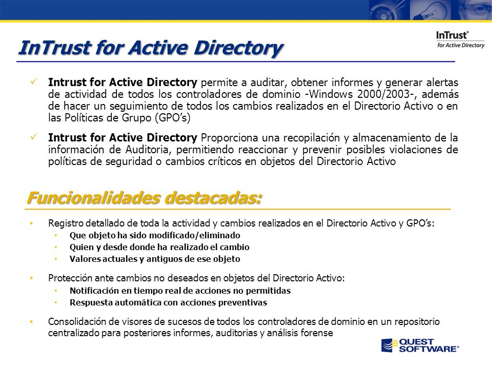 InTrust for Active Directory Intrust for Active Directory permite a auditar, obtener informes y generar alertas de actividad de todos los controladores de dominio -Windows 2000/2003-, además de hacer un seguimiento de todos los cambios realizados en el Directorio Activo o en las Políticas de Grupo (GPOs) Intrust for Active Directory Proporciona una recopilación y almacenamiento de la información de Auditoria, permitiendo reaccionar y prevenir posibles violaciones de políticas de seguridad o cambios críticos en objetos del Directorio Activo Funcionalidades destacadas: Registro detallado de toda la actividad y cambios realizados en el Directorio Activo y GPOs: Que objeto ha sido modificado/eliminado Quien y desde donde ha realizado el cambio Valores actuales y antiguos de ese objeto Protección ante cambios no deseados en objetos del Directorio Activo: Notificación en tiempo real de acciones no permitidas Respuesta automática con acciones preventivas Consolidación de visores de sucesos de todos los controladores de dominio en un repositorio centralizado para posteriores informes, auditorias y análisis forense