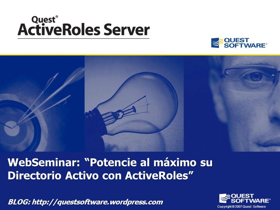 Copyright © 2007 Quest Software WebSeminar: Potencie al máximo su Directorio Activo con ActiveRoles BLOG: http://questsoftware.wordpress.com
