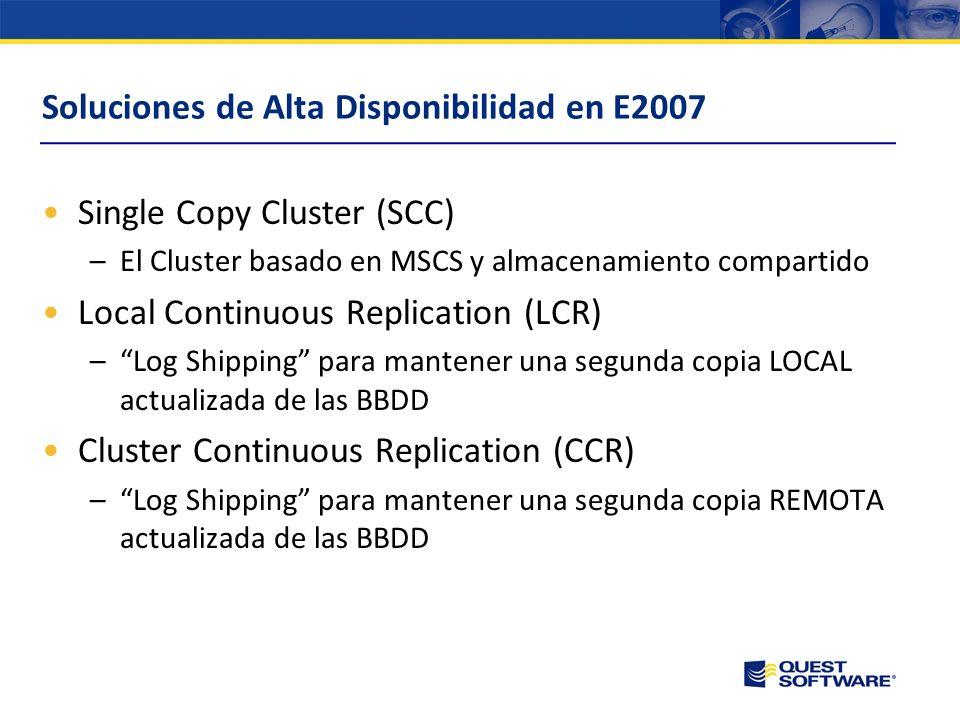 Soluciones de Alta Disponibilidad en E2007 Single Copy Cluster (SCC) –El Cluster basado en MSCS y almacenamiento compartido Local Continuous Replication (LCR) –Log Shipping para mantener una segunda copia LOCAL actualizada de las BBDD Cluster Continuous Replication (CCR) –Log Shipping para mantener una segunda copia REMOTA actualizada de las BBDD