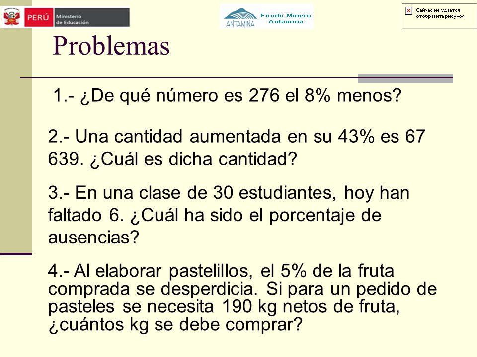 Problemas 1.- ¿De qué número es 276 el 8% menos? 2.- Una cantidad aumentada en su 43% es 67 639. ¿Cuál es dicha cantidad? 3.- En una clase de 30 estud