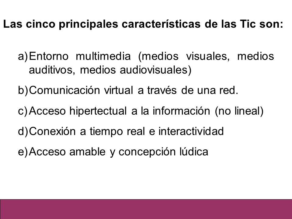 Las cinco principales características de las Tic son: a)Entorno multimedia (medios visuales, medios auditivos, medios audiovisuales) b)Comunicación vi