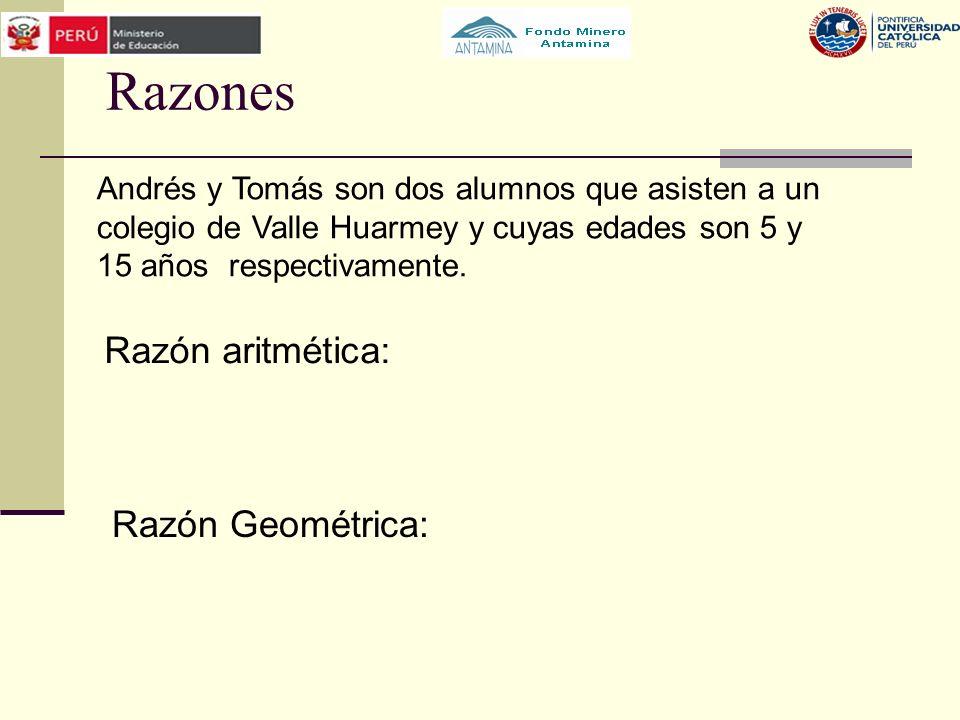 Razones Razón aritmética: Razón Geométrica: Andrés y Tomás son dos alumnos que asisten a un colegio de Valle Huarmey y cuyas edades son 5 y 15 años re