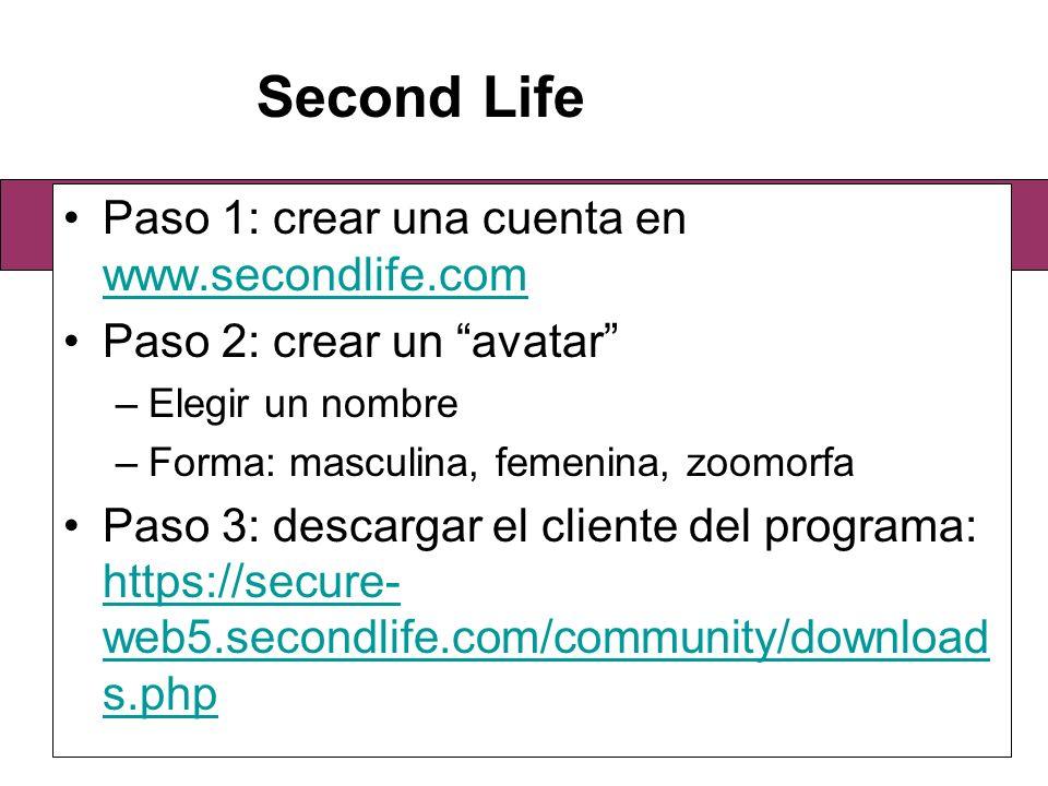 Paso 1: crear una cuenta en www.secondlife.com www.secondlife.com Paso 2: crear un avatar –Elegir un nombre –Forma: masculina, femenina, zoomorfa Paso