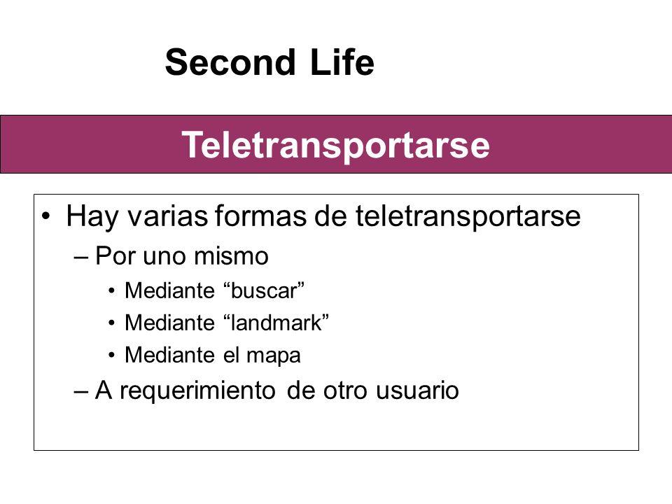 Hay varias formas de teletransportarse –Por uno mismo Mediante buscar Mediante landmark Mediante el mapa –A requerimiento de otro usuario Second Life Teletransportarse