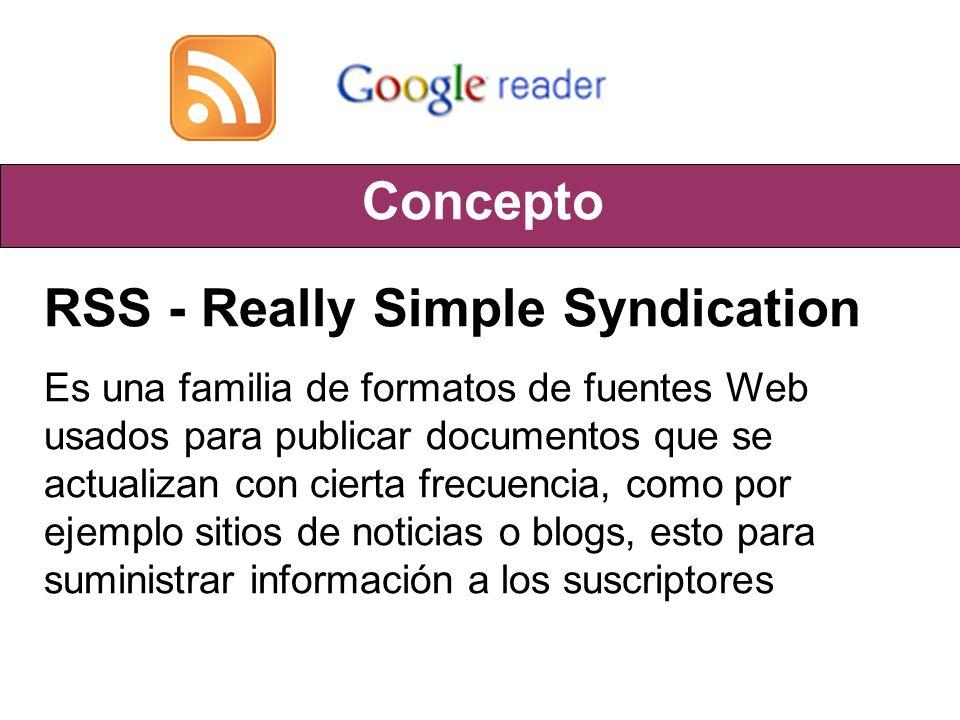 Concepto RSS - Really Simple Syndication Es una familia de formatos de fuentes Web usados para publicar documentos que se actualizan con cierta frecuencia, como por ejemplo sitios de noticias o blogs, esto para suministrar información a los suscriptores