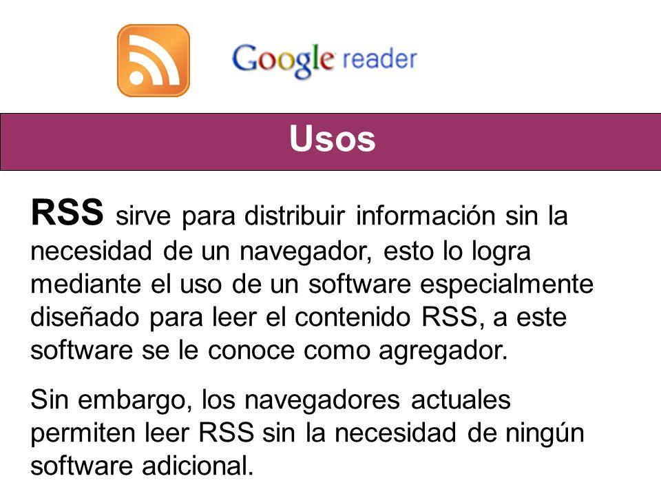 Usos RSS sirve para distribuir información sin la necesidad de un navegador, esto lo logra mediante el uso de un software especialmente diseñado para leer el contenido RSS, a este software se le conoce como agregador.