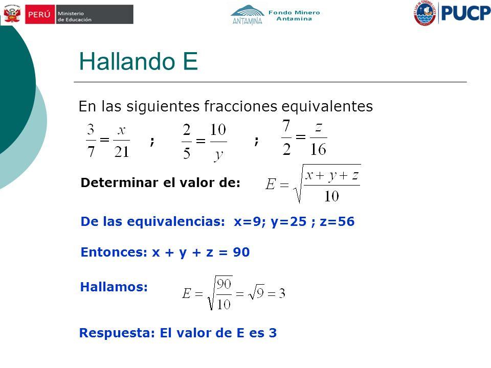 Hallando E En las siguientes fracciones equivalentes Determinar el valor de: ; ; De las equivalencias: x=9; y=25 ; z=56 Entonces: x + y + z = 90 Halla
