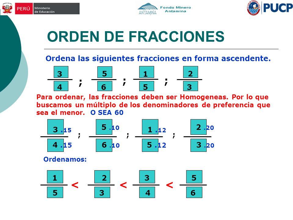 ORDEN DE FRACCIONES < Ordena las siguientes fracciones en forma ascendente. Para ordenar, las fracciones deben ser Homogeneas. Por lo que buscamos un