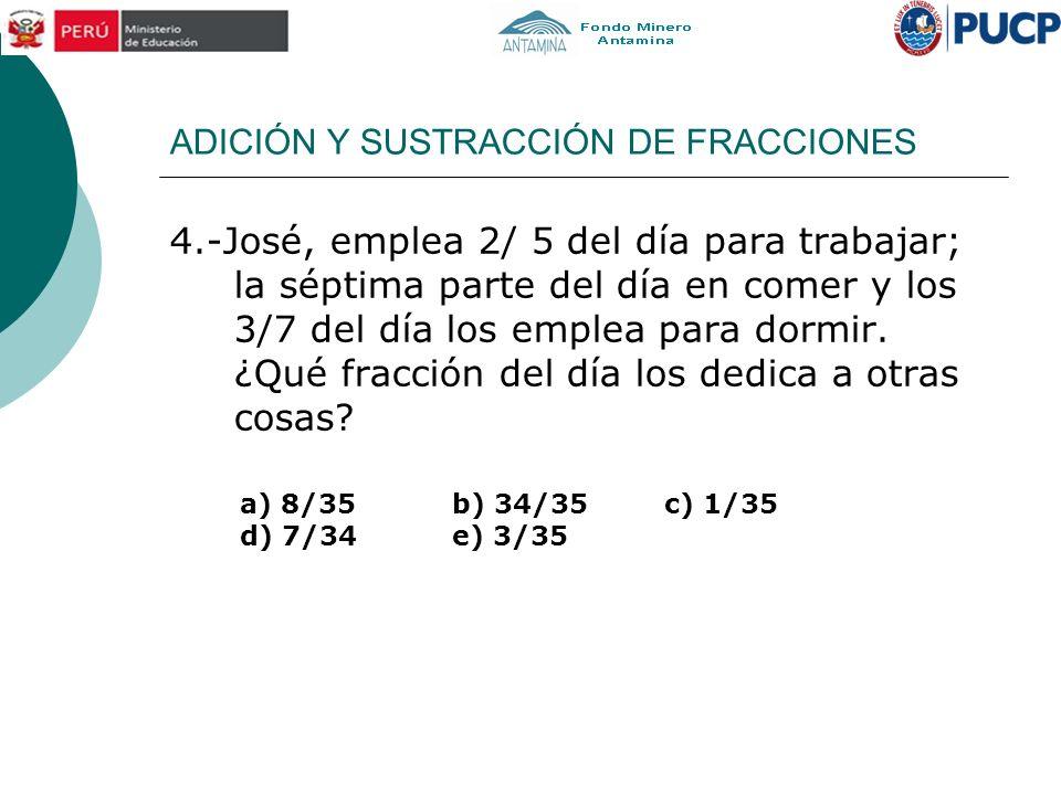 ADICIÓN Y SUSTRACCIÓN DE FRACCIONES 4.-José, emplea 2/ 5 del día para trabajar; la séptima parte del día en comer y los 3/7 del día los emplea para do