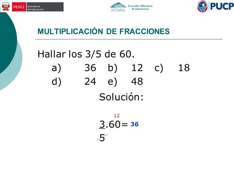 MULTIPLICACIÓN DE FRACCIONES Hallar los 3/5 de 60. a)36b)12c)18 d)24e)48 Solución: 3.60= 5 12 36