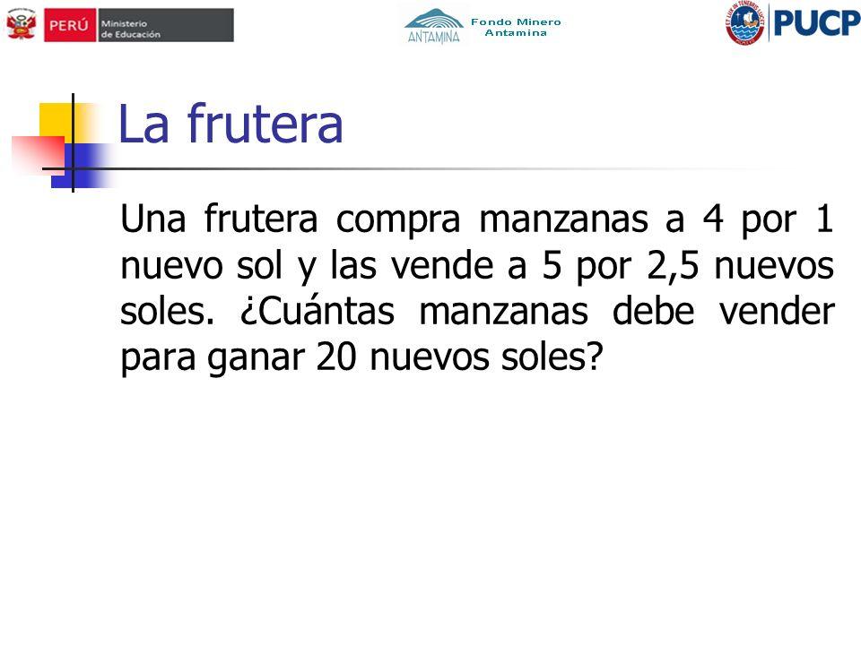 La frutera Una frutera compra manzanas a 4 por 1 nuevo sol y las vende a 5 por 2,5 nuevos soles.