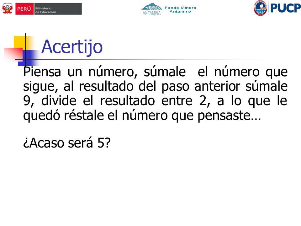Acertijo Piensa un número, súmale el número que sigue, al resultado del paso anterior súmale 9, divide el resultado entre 2, a lo que le quedó réstale el número que pensaste… ¿Acaso será 5?