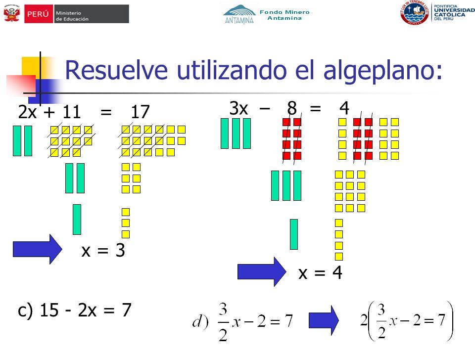 Resuelve utilizando el algeplano: 2x + 11 = 17 3x – 8 = 4 c) 15 - 2x = 7 x = 3 x = 4