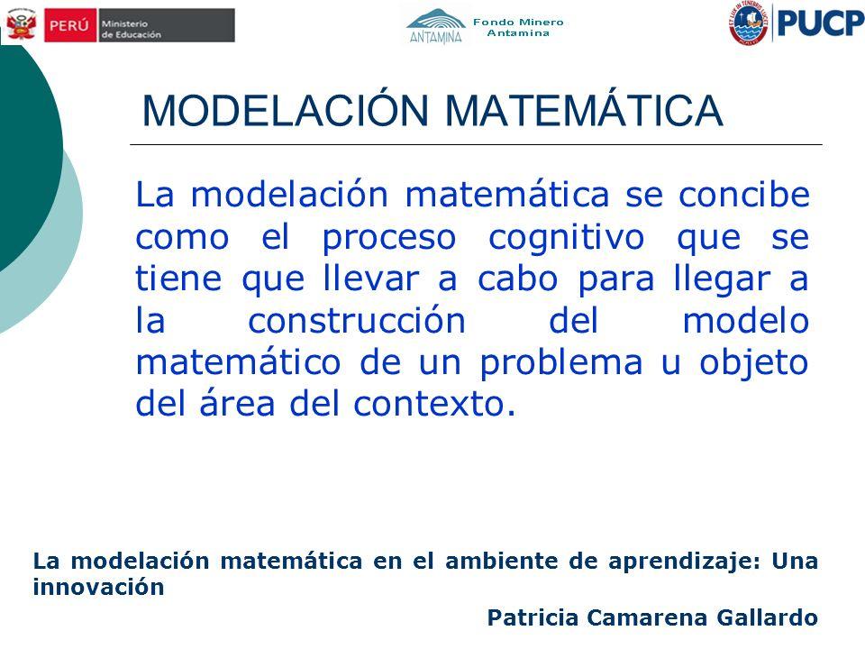 MODELACIÓN MATEMÁTICA La modelación matemática se concibe como el proceso cognitivo que se tiene que llevar a cabo para llegar a la construcción del m